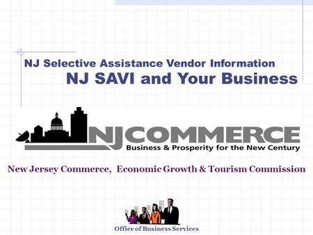 Office of Business Services NJ Selective Assistance Vendor Information NJ SAVI and Your Business New Jersey Commerce, Economic Growth & Tourism Commission.