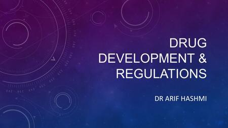 DRUG DEVELOPMENT & REGULATIONS DR ARIF HASHMI. DRUG DEVELOPMENT Discovery and synthesis Preclinical development (chemical testing, biological testing,