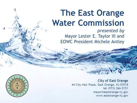 The East Orange Water Commission presented by Mayor Lester E. Taylor III and EOWC President Michele Antley City of East Orange 44 City Hall Plaza, East.