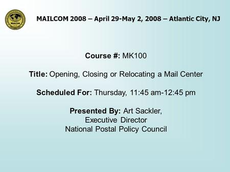 MAILCOM 2008 – April 29-May 2, 2008 – Atlantic City, NJ Course #: MK100 Title: Opening, Closing or Relocating a Mail Center Scheduled For: Thursday, 11:45.