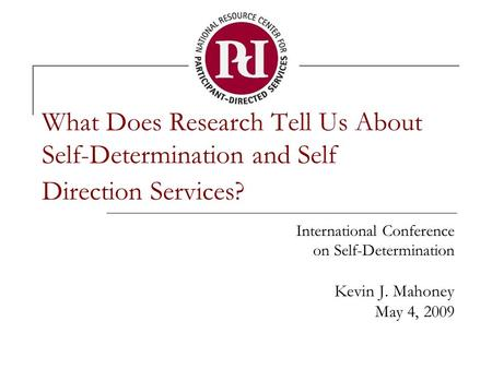 What Does Research Tell Us About Self-Determination and Self Direction Services? International Conference on Self-Determination Kevin J. Mahoney May 4,