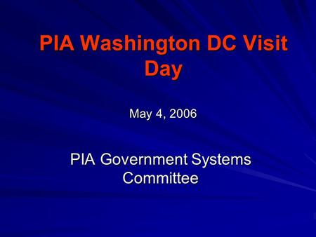 PIA Washington DC Visit Day May 4, 2006 PIA Government Systems Committee.