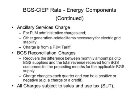 BGS-CIEP Rate - Energy Components (Continued) Ancillary Services Charge –For PJM administrative charges and; –Other generation-related items necessary.