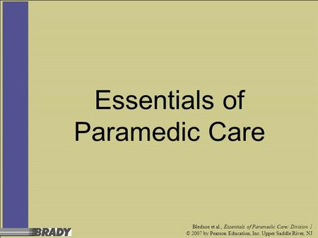Bledsoe et al., Essentials of Paramedic Care: Division 1 © 2007 by Pearson Education, Inc. Upper Saddle River, NJ Essentials of Paramedic Care.