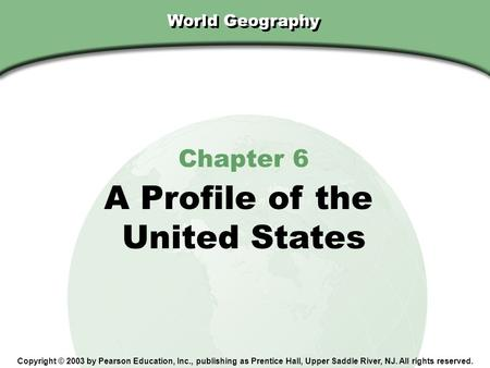 Chapter 6, Section World Geography Chapter 6 A Profile of the United States Copyright © 2003 by Pearson Education, Inc., publishing as Prentice Hall, Upper.