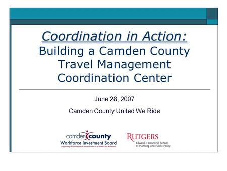 Coordination in Action: Coordination in Action: Building a Camden County Travel Management Coordination Center June 28, 2007 Camden County United We Ride.