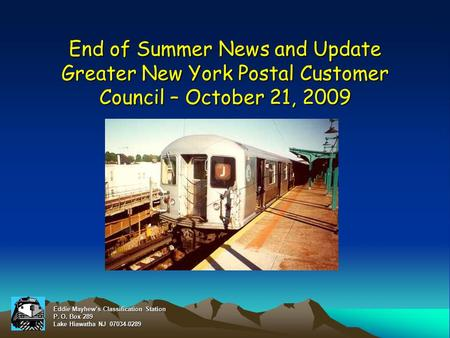 End of Summer News and Update Greater New York Postal Customer Council – October 21, 2009 Eddie Mayhew's Classification Station P. O. Box 289 Lake Hiawatha.