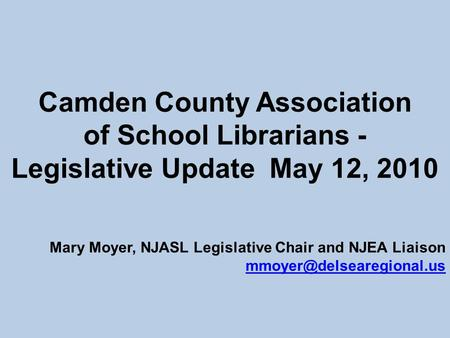 Camden County Association of School Librarians - Legislative Update May 12, 2010 Mary Moyer, NJASL Legislative Chair and NJEA Liaison