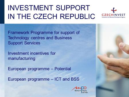INVESTMENT SUPPORT IN THE CZECH REPUBLIC Framework Programme for support of Technology centres and Business Support Services Investment incentives for.