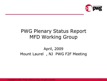 1Copyright © 2009, Printer Working Group. All rights reserved. PWG Plenary Status Report MFD Working Group April, 2009 Mount Laurel, NJ PWG F2F Meeting.