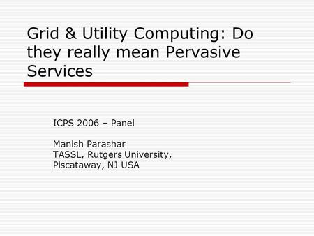 Grid & Utility Computing: Do they really mean Pervasive Services ICPS 2006 – Panel Manish Parashar TASSL, Rutgers University, Piscataway, NJ USA.