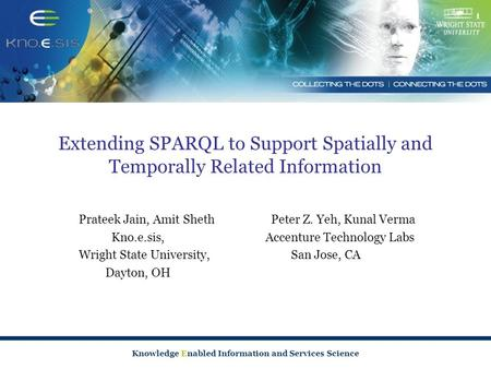 Knowledge Enabled Information and Services Science Extending SPARQL to Support Spatially and Temporally Related Information Prateek Jain, Amit Sheth Peter.