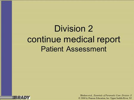 Bledsoe et al., Essentials of Paramedic Care: Division 1I © 2006 by Pearson Education, Inc. Upper Saddle River, NJ Division 2 continue medical report Patient.