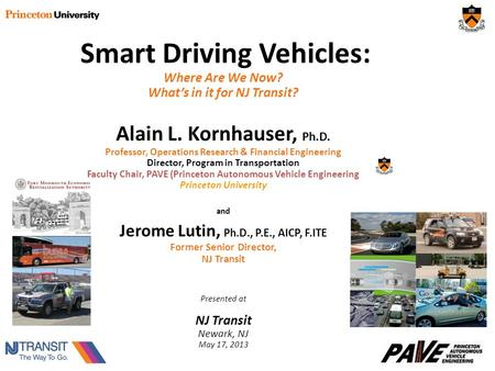 Smart Driving Vehicles: Where Are We Now? What's in it for NJ Transit? Alain L. Kornhauser, Ph.D. Professor, Operations Research & Financial Engineering.