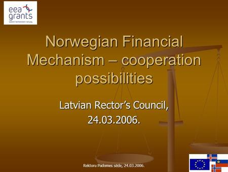 Rektoru Padomes sēde, 24.03.2006. Norwegian Financial Mechanism – cooperation possibilities Latvian Rector's Council, 24.03.2006.