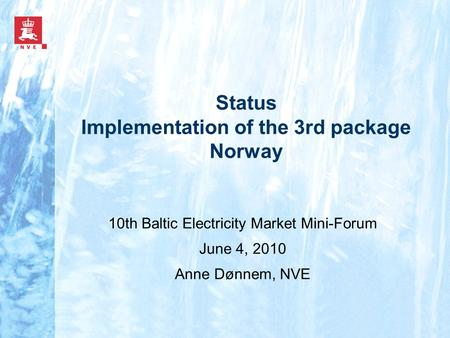 Status Implementation of the 3rd package Norway 10th Baltic Electricity Market Mini-Forum June 4, 2010 Anne Dønnem, NVE.