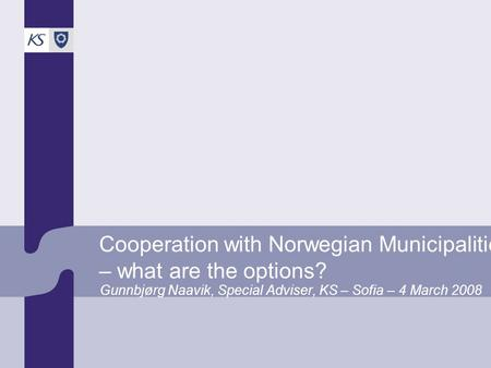 Cooperation with Norwegian Municipalities – what are the options? Gunnbjørg Naavik, Special Adviser, KS – Sofia – 4 March 2008.