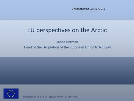 Delegation of the European Union to Norway EU perspectives on the Arctic János Herman Head of the Delegation of the European Union to Norway Presentation.
