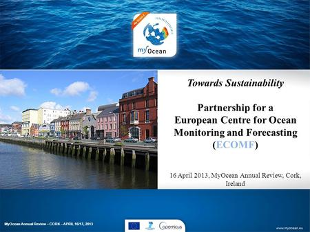 Towards Sustainability Partnership for a European Centre for Ocean Monitoring and Forecasting (ECOMF) 16 April 2013, MyOcean Annual Review, Cork, Ireland.