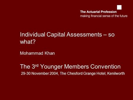 Individual Capital Assessments – so what? Mohammad Khan The 3 rd Younger Members Convention 29-30 November 2004, The Chesford Grange Hotel, Kenilworth.