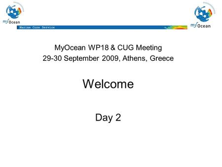 Marine Core Service MyOcean WP18 & CUG Meeting 29-30 September 2009, Athens, Greece Welcome Day 2.
