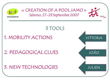 « CREATION OF A POOL JAMO » Salerno, 27-29 September 2007 3 TOOLS 2. PEDAGOGICAL CLUES 1. MOBILITY ACTIONS 3. NEW TECHNOLOGIES JOÃO VITTORIA JULIEN.