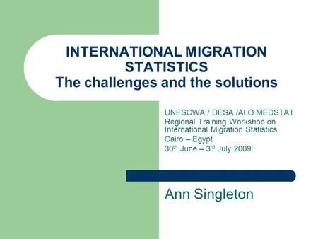 INTERNATIONAL MIGRATION STATISTICS The challenges and the solutions UNESCWA / DESA /ALO MEDSTAT Regional Training Workshop on International Migration Statistics.