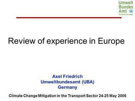 Climate Change Mitigation in the Transport Sector 24-25 May 2006 Axel Friedrich Umweltbundesamt (UBA) Germany Review of experience in Europe.