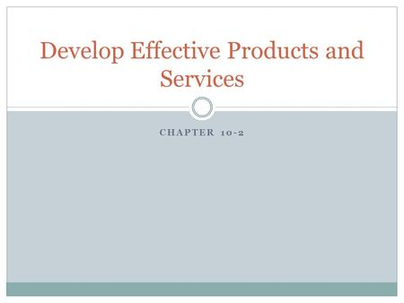CHAPTER 10-2 Develop Effective Products and Services.