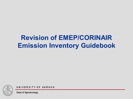 U N I V E R S I T Y O F A A R H U S Dept of Agroecology Revision of EMEP/CORINAIR Emission Inventory Guidebook.