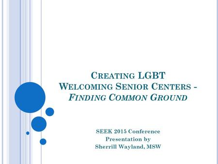 C REATING LGBT W ELCOMING S ENIOR C ENTERS - F INDING C OMMON G ROUND SEEK 2015 Conference Presentation by Sherrill Wayland, MSW.