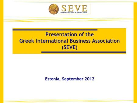 Presentation of the Greek International Business Association (SEVE) Estonia, September 2012.