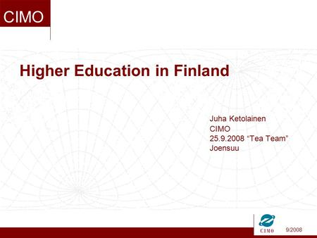 "9/2008 CIMO Higher Education in Finland Juha Ketolainen CIMO 25.9.2008 ""Tea Team"" Joensuu."