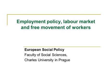 Employment policy, labour market and free movement of workers European Social Policy Faculty of Social Sciences, Charles University in Prague.