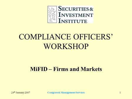 24 th January 2007Craigcrook Management Services1 COMPLIANCE OFFICERS' WORKSHOP MiFID – Firms and Markets.