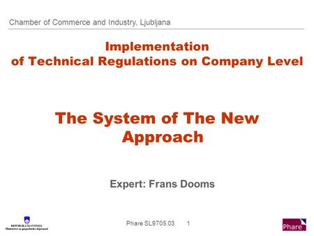 Phare SL9705.03 1 Implementation of Technical Regulations on Company Level The System of The New Approach Expert: Frans Dooms Chamber of Commerce and Industry,