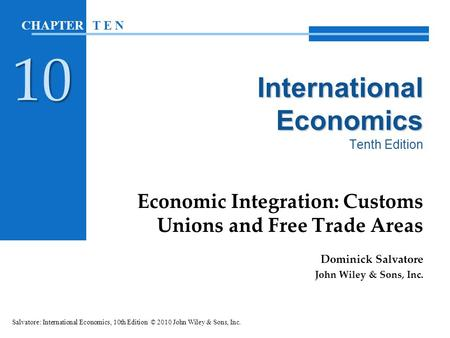 International Economics International Economics Tenth Edition Economic Integration: Customs Unions and Free Trade Areas Dominick Salvatore John Wiley &