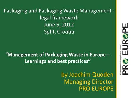 """Management of Packaging Waste in Europe – Learnings and best practices"" by Joachim Quoden Managing Director PRO EUROPE Packaging and Packaging Waste Management."