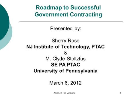 Alliance Mid-Atlantic1 Roadmap to Successful Government Contracting Presented by: Sherry Rose NJ Institute of Technology, PTAC & M. Clyde Stoltzfus SE.