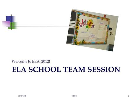 ELA SCHOOL TEAM SESSION Welcome to EEA, 2012! 10/2/2015MSDE1.
