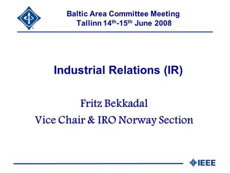 Baltic Area Committee Meeting Tallinn 14 th -15 th June 2008 Industrial Relations (IR) Fritz Bekkadal Vice Chair & IRO Norway Section.