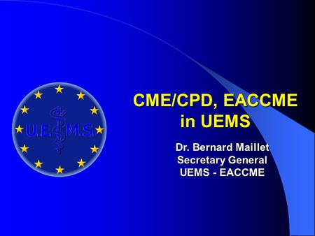 CME/CPD, EACCME in UEMS Dr. Bernard Maillet Secretary General UEMS - EACCME.