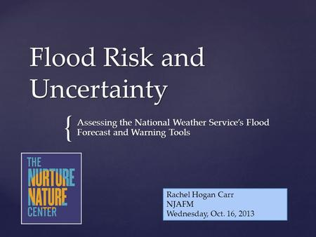 { Flood Risk and Uncertainty Assessing the National Weather Service's Flood Forecast and Warning Tools Rachel Hogan Carr NJAFM Wednesday, Oct. 16, 2013.