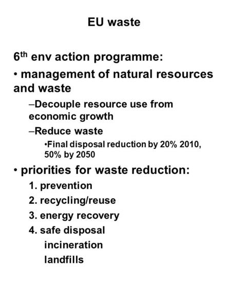 EU waste 6 th env action programme: management of natural resources and waste –Decouple resource use from economic growth –Reduce waste Final disposal.