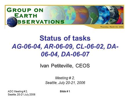 ADC Meeting # 2, Seattle, 20-21 July 2006 Slide # 1 Status of tasks AG-06-04, AR-06-09, CL-06-02, DA- 06-04, DA-06-07 Ivan Petiteville, CEOS Meeting #