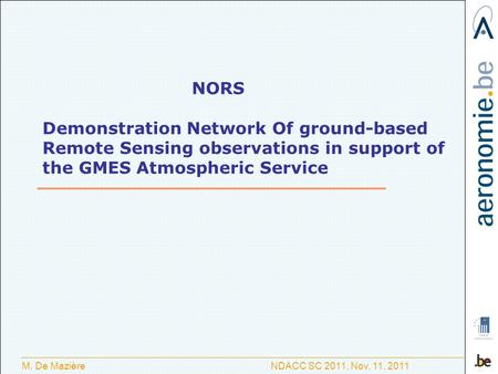 M. De Mazière NDACC SC 2011, Nov. 11, 2011 NORS Demonstration Network Of ground-based Remote Sensing observations in support of the GMES Atmospheric Service.