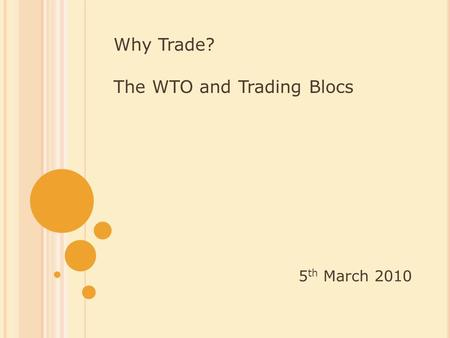 Why Trade? The WTO and Trading Blocs 5 th March 2010.