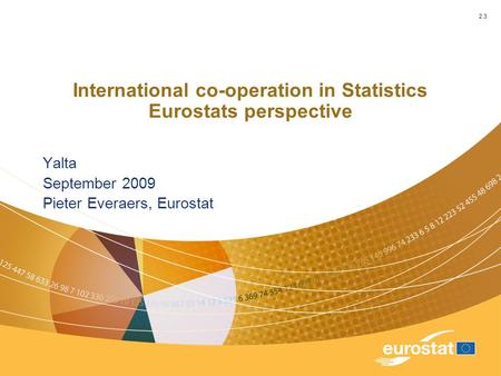 International co-operation in Statistics Eurostats perspective Yalta September 2009 Pieter Everaers, Eurostat 2.3.