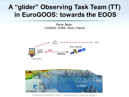 "Pierre Testor LOCEAN, CNRS, Paris, France EuroGOOS Joint ROOS-WG-TT, 04 March 2015, Brussels, Belgium 1km ~2-5km Data Centers Land Station users A ""glider"""
