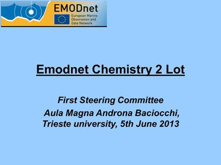 Emodnet Chemistry 2 Lot First Steering Committee Aula Magna Androna Baciocchi, Trieste university, 5th June 2013.